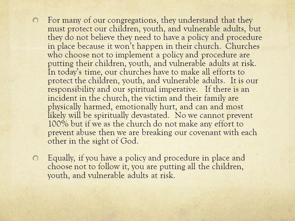 For many of our congregations, they understand that they must protect our children, youth, and vulnerable adults, but they do not believe they need to have a policy and procedure in place because it won't happen in their church.