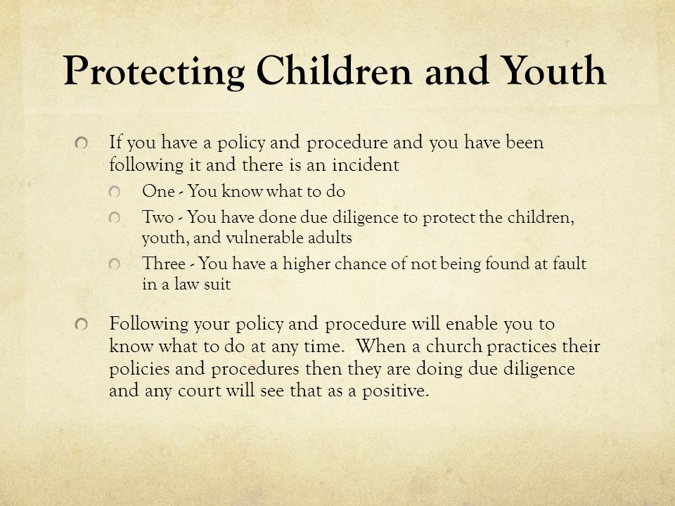 Protecting Children and Youth If you have a policy and procedure and you have been following it and there is an incident One - You know what to do Two