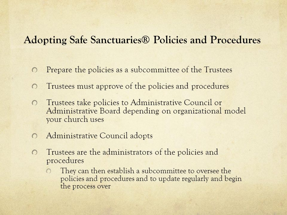 Adopting Safe Sanctuaries® Policies and Procedures Prepare the policies as a subcommittee of the Trustees Trustees must approve of the policies and procedures Trustees take policies to Administrative Council or Administrative Board depending on organizational model your church uses Administrative Council adopts Trustees are the administrators of the policies and procedures They can then establish a subcommittee to oversee the policies and procedures and to update regularly and begin the process over