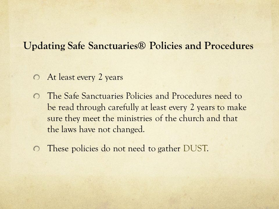 Updating Safe Sanctuaries® Policies and Procedures At least every 2 years The Safe Sanctuaries Policies and Procedures need to be read through carefully at least every 2 years to make sure they meet the ministries of the church and that the laws have not changed.
