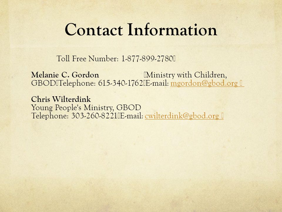Contact Information Toll Free Number: 1-877-899-2780 Melanie C. Gordon Ministry with Children, GBOD Telephone: 615-340-1762 E-mail: mgordon@gbod.org m