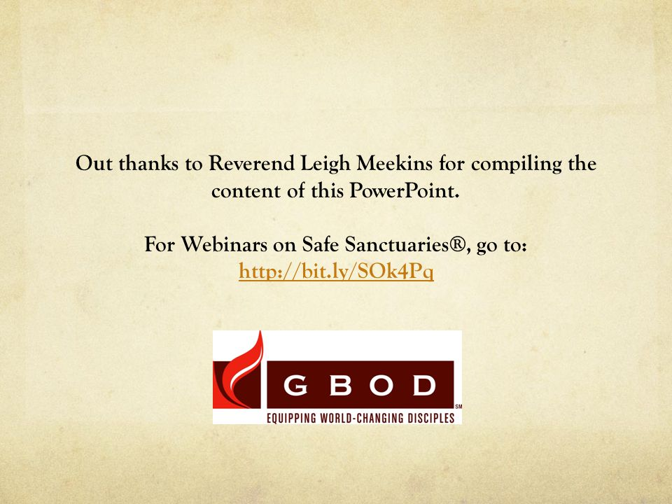Out thanks to Reverend Leigh Meekins for compiling the content of this PowerPoint. For Webinars on Safe Sanctuaries®, go to: http://bit.ly/SOk4Pq http