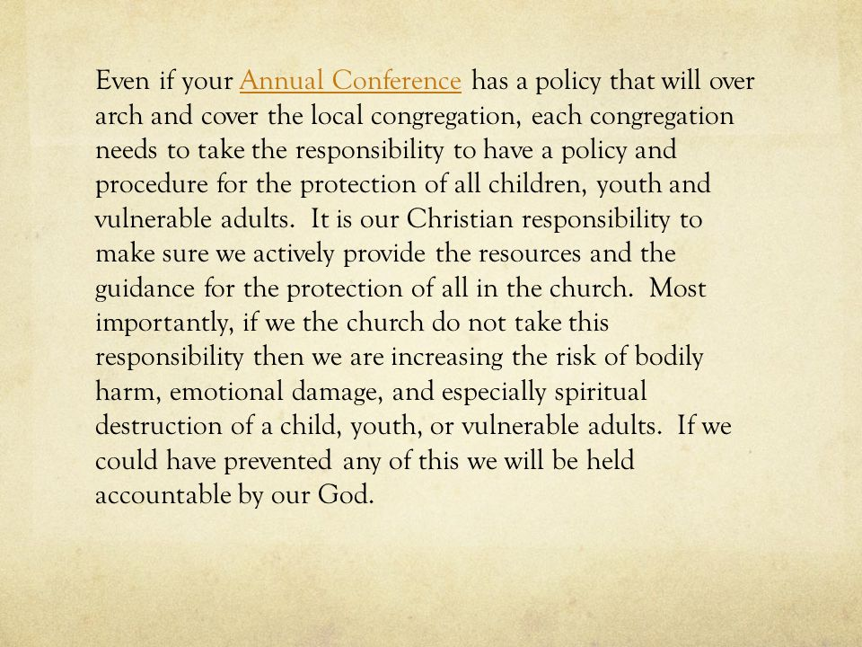 Even if your Annual Conference has a policy that will over arch and cover the local congregation, each congregation needs to take the responsibility t