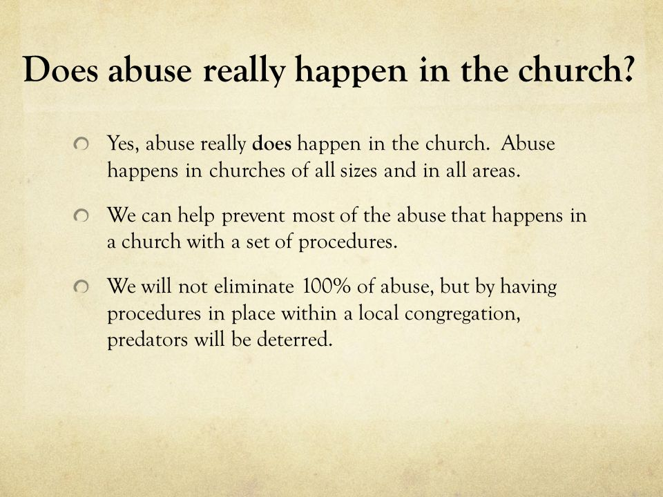 Does abuse really happen in the church? Yes, abuse really does happen in the church. Abuse happens in churches of all sizes and in all areas. We can h
