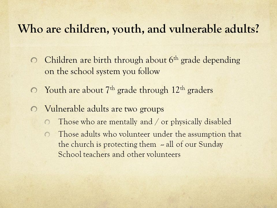 Who are children, youth, and vulnerable adults? Children are birth through about 6 th grade depending on the school system you follow Youth are about