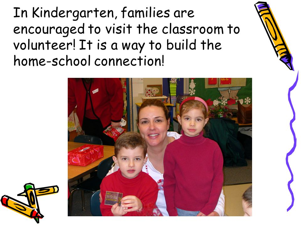 In Kindergarten, families are encouraged to visit the classroom to volunteer.