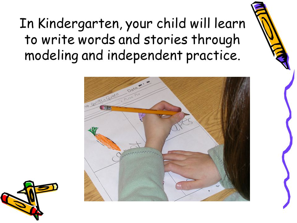 In Kindergarten, your child will learn to write words and stories through modeling and independent practice.