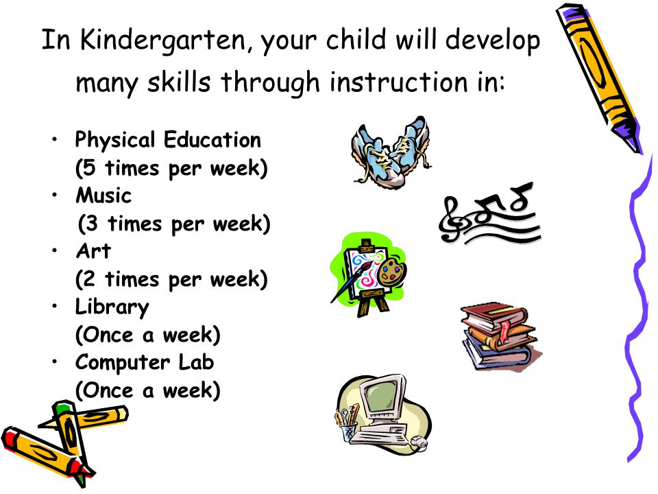 In Kindergarten, your child will develop many skills through instruction in: Physical Education (5 times per week) Music (3 times per week) Art (2 times per week) Library (Once a week) Computer Lab (Once a week)