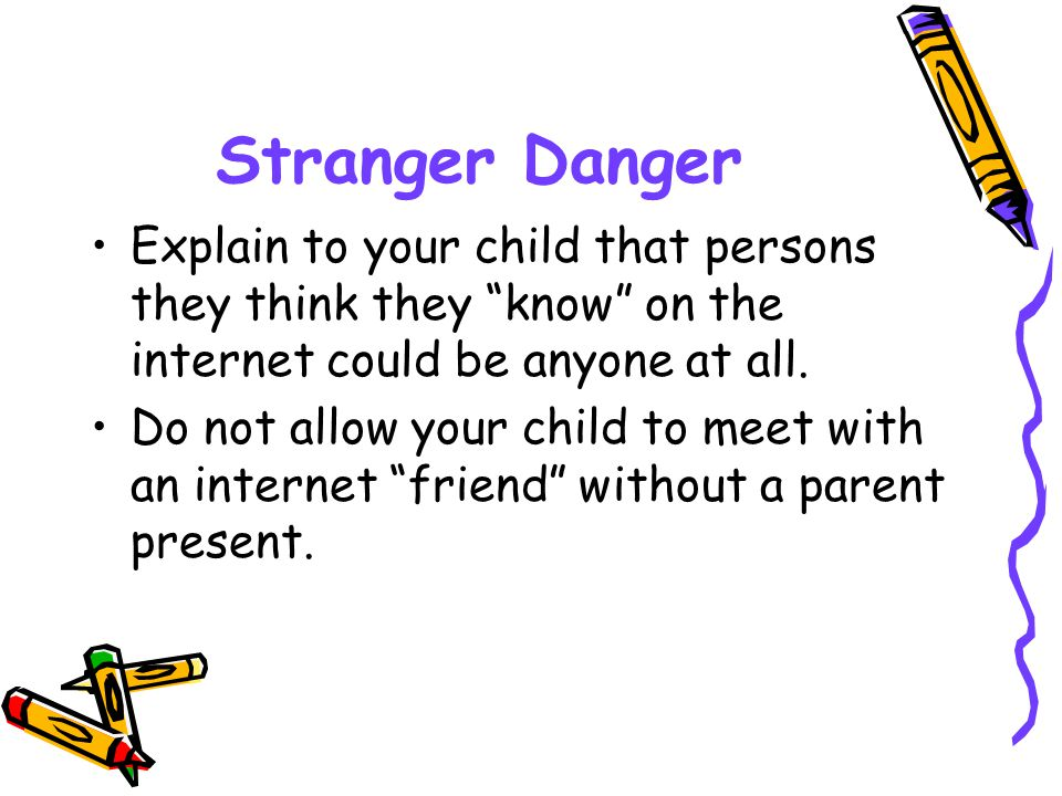 """Stranger Danger Explain to your child that persons they think they """"know"""" on the internet could be anyone at all. Do not allow your child to meet with"""