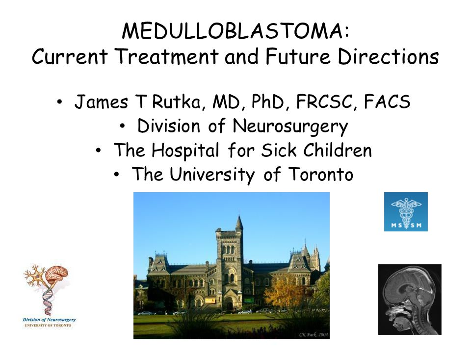 MEDULLOBLASTOMA: Current Treatment and Future Directions James T Rutka, MD, PhD, FRCSC, FACS Division of Neurosurgery The Hospital for Sick Children The University of Toronto