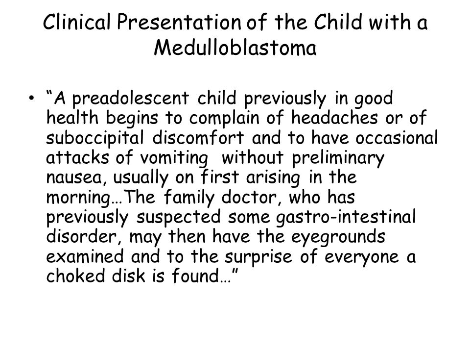 Clinical Presentation of the Child with a Medulloblastoma A preadolescent child previously in good health begins to complain of headaches or of suboccipital discomfort and to have occasional attacks of vomiting without preliminary nausea, usually on first arising in the morning…The family doctor, who has previously suspected some gastro-intestinal disorder, may then have the eyegrounds examined and to the surprise of everyone a choked disk is found…