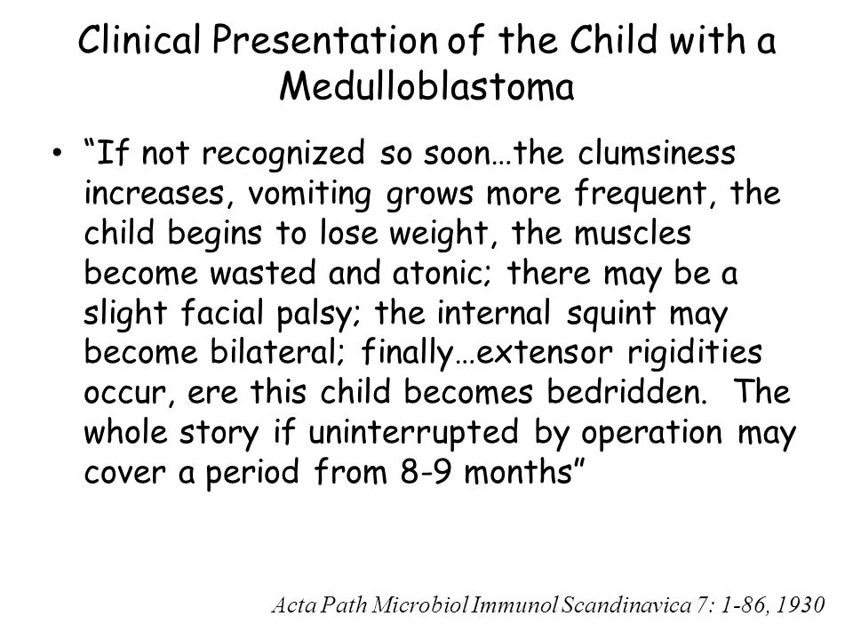 """Clinical Presentation of the Child with a Medulloblastoma """"If not recognized so soon…the clumsiness increases, vomiting grows more frequent, the child"""
