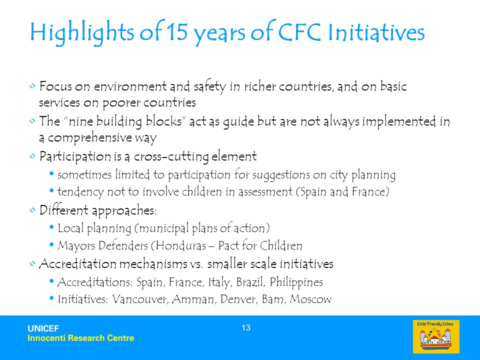 13 Highlights of 15 years of CFC Initiatives Focus on environment and safety in richer countries, and on basic services on poorer countries The nine building blocks act as guide but are not always implemented in a comprehensive way Participation is a cross-cutting element sometimes limited to participation for suggestions on city planning tendency not to involve children in assessment (Spain and France) Different approaches: Local planning (municipal plans of action) Mayors Defenders (Honduras – Pact for Children Accreditation mechanisms vs.