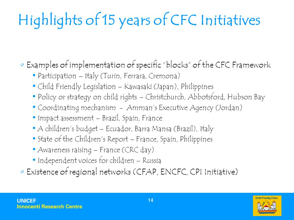 14 Highlights of 15 years of CFC Initiatives Examples of implementation of specific blocks of the CFC Framework Participation – Italy (Turin, Ferrara, Cremona) Child Friendly Legislation – Kawasaki (Japan), Philippines Policy or strategy on child rights – Christchurch, Abbotsford, Hubson Bay Coordinating mechanism - Amman's Executive Agency (Jordan) Impact assessment – Brazil, Spain, France A children's budget – Ecuador, Barra Mansa (Brazil), Italy State of the Children's Report – France, Spain, Philippines Awareness raising – France (CRC day) Independent voices for children – Russia Existence of regional networks (CFAP, ENCFC, CPI Initiative)