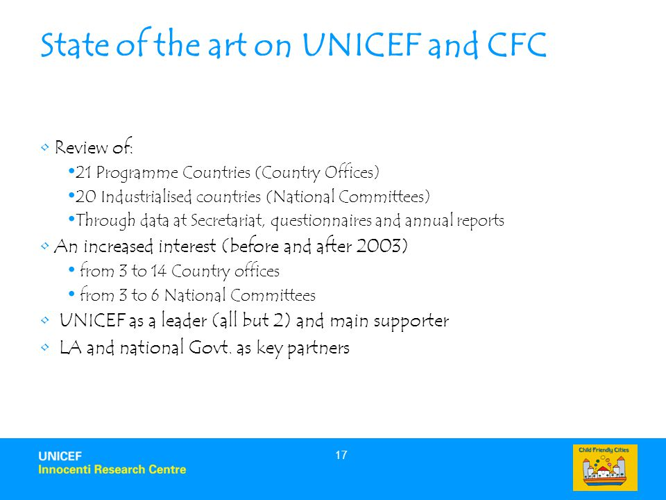 17 State of the art on UNICEF and CFC Review of: 21 Programme Countries (Country Offices) 20 Industrialised countries (National Committees) Through data at Secretariat, questionnaires and annual reports An increased interest (before and after 2003) from 3 to 14 Country offices from 3 to 6 National Committees UNICEF as a leader (all but 2) and main supporter LA and national Govt.