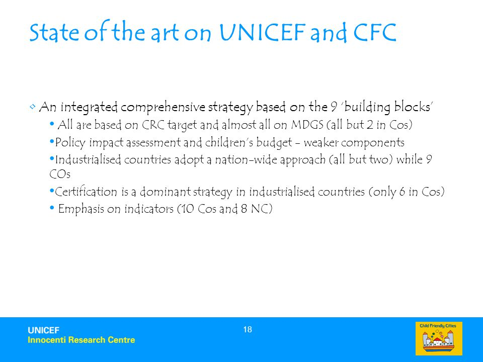 18 State of the art on UNICEF and CFC An integrated comprehensive strategy based on the 9 'building blocks' All are based on CRC target and almost all on MDGS (all but 2 in Cos) Policy impact assessment and children's budget - weaker components Industrialised countries adopt a nation-wide approach (all but two) while 9 COs Certification is a dominant strategy in industrialised countries (only 6 in Cos) Emphasis on indicators (10 Cos and 8 NC)
