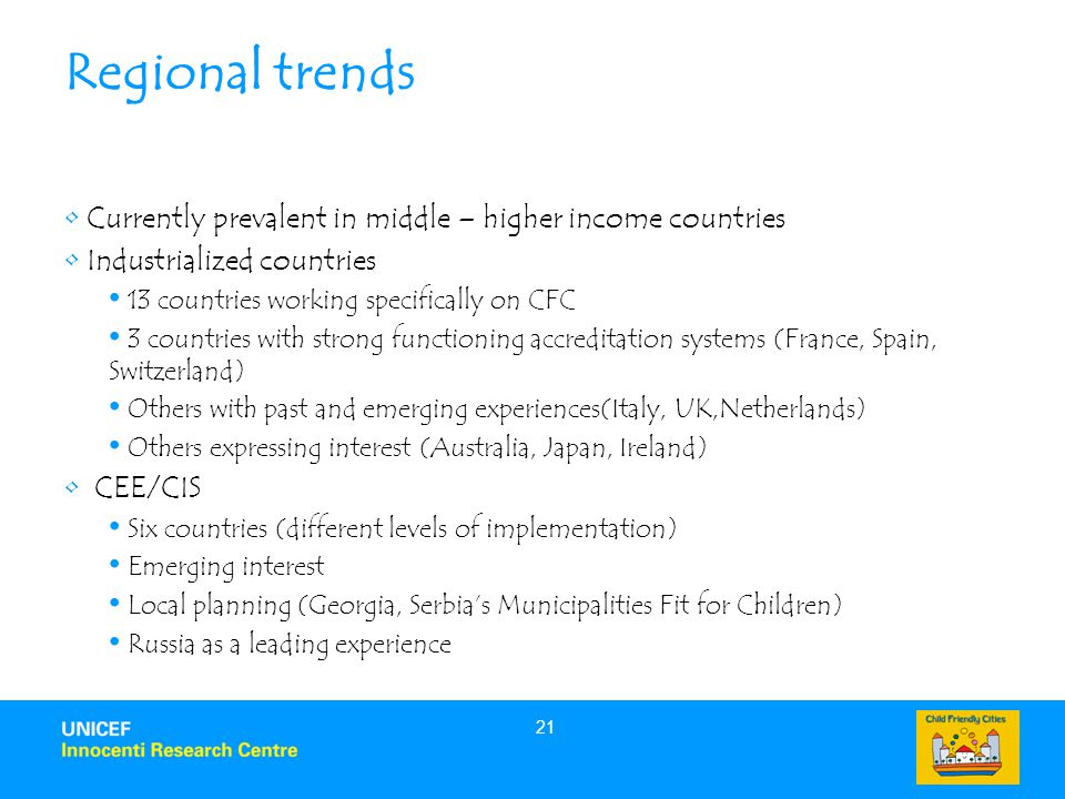 21 Regional trends Currently prevalent in middle – higher income countries Industrialized countries 13 countries working specifically on CFC 3 countries with strong functioning accreditation systems (France, Spain, Switzerland) Others with past and emerging experiences(Italy, UK,Netherlands) Others expressing interest (Australia, Japan, Ireland) CEE/CIS Six countries (different levels of implementation) Emerging interest Local planning (Georgia, Serbia's Municipalities Fit for Children) Russia as a leading experience