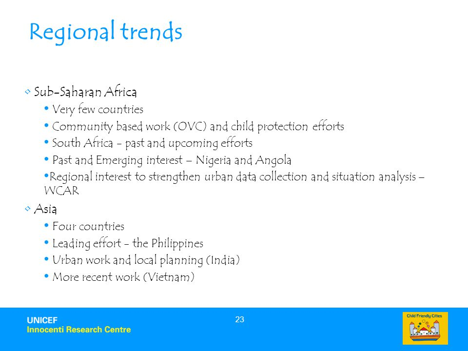 23 Regional trends Sub-Saharan Africa Very few countries Community based work (OVC) and child protection efforts South Africa - past and upcoming efforts Past and Emerging interest – Nigeria and Angola Regional interest to strengthen urban data collection and situation analysis – WCAR Asia Four countries Leading effort - the Philippines Urban work and local planning (India) More recent work (Vietnam)