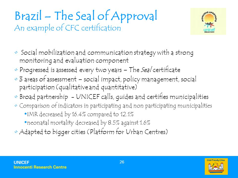 26 Brazil – The Seal of Approval An example of CFC certification Social mobilization and communication strategy with a strong monitoring and evaluation component Progressed is assessed every two years – The Seal certificate 3 areas of assessment – social impact, policy management, social participation (qualitative and quantitative) Broad partnership - UNICEF calls, guides and certifies municipalities Comparison of indicators in participating and non participating municipalities IMR decreased by 16.4% compared to 12.1% neonatal mortality decreased by 8.5% against 1.6% Adapted to bigger cities (Platform for Urban Centres)