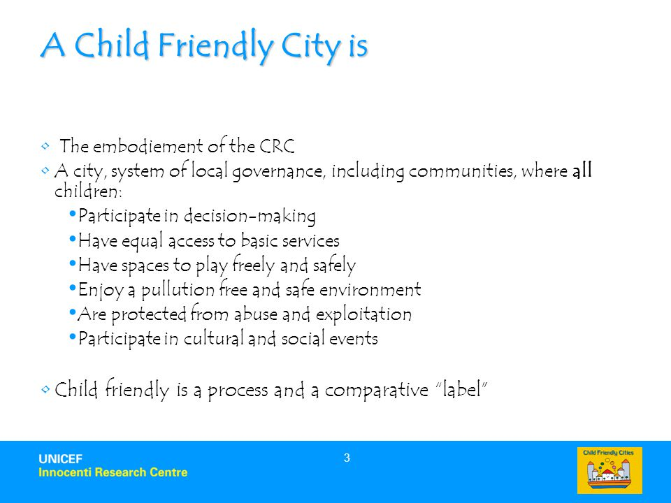 3 A Child Friendly City is The embodiement of the CRC A city, system of local governance, including communities, where all children: Participate in decision-making Have equal access to basic services Have spaces to play freely and safely Enjoy a pullution free and safe environment Are protected from abuse and exploitation Participate in cultural and social events Child friendly is a process and a comparative label