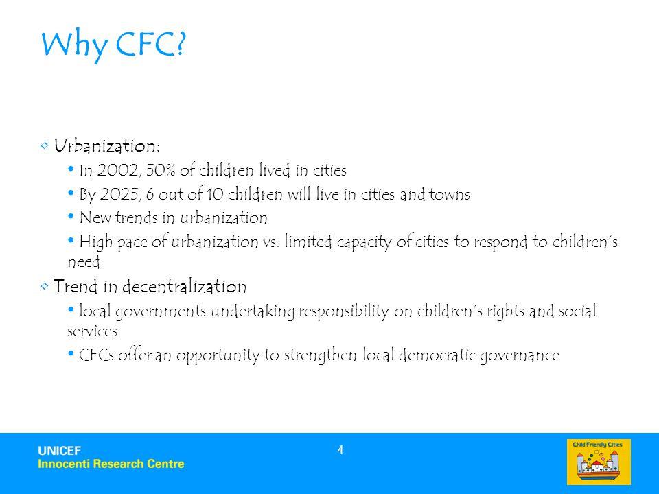 4 Why CFC? Urbanization: In 2002, 50% of children lived in cities By 2025, 6 out of 10 children will live in cities and towns New trends in urbanizati