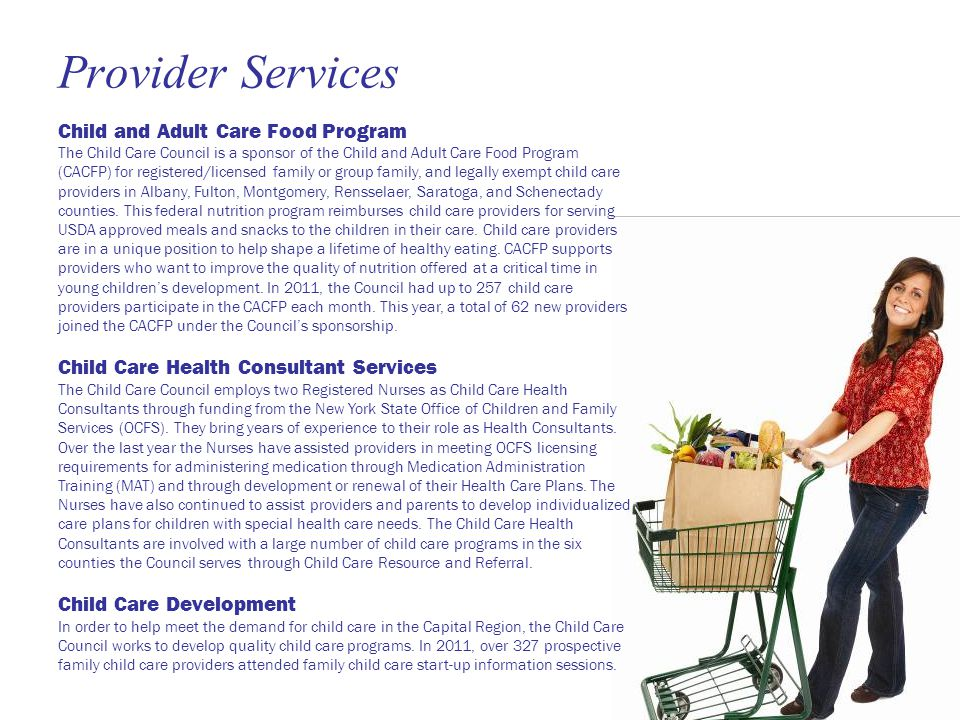 Provider Services Child and Adult Care Food Program The Child Care Council is a sponsor of the Child and Adult Care Food Program (CACFP) for registered/licensed family or group family, and legally exempt child care providers in Albany, Fulton, Montgomery, Rensselaer, Saratoga, and Schenectady counties.