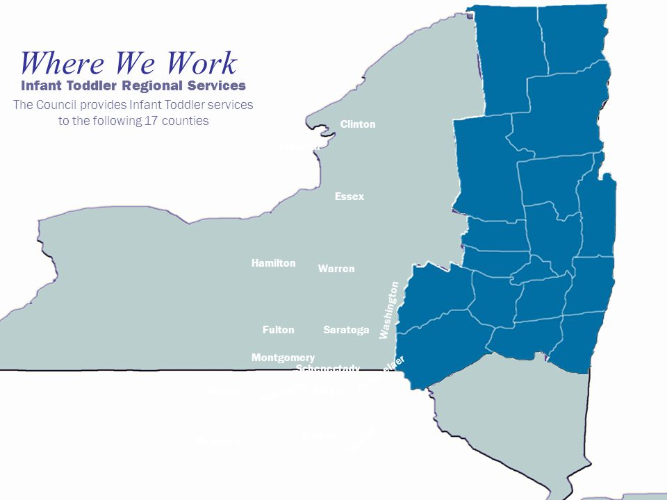 Where We Work Infant Toddler Regional Services The Council provides Infant Toddler services to the following 17 counties Franklin Clinton Hamilton Essex Warren SaratogaFulton Washington Montgomery Rensselaer Schenectady Schoharie OtsegoAlbany Columbia Greene Delaware