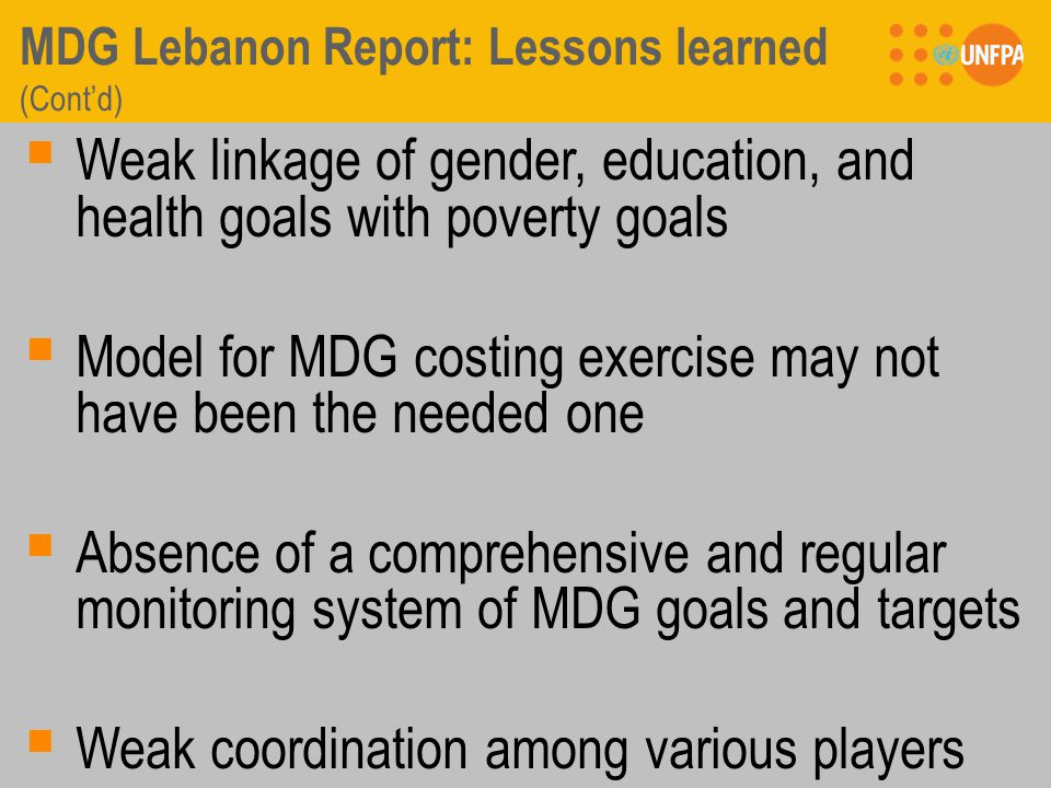 MDG Lebanon Report: Lessons learned (Cont'd)  Weak linkage of gender, education, and health goals with poverty goals  Model for MDG costing exercise may not have been the needed one  Absence of a comprehensive and regular monitoring system of MDG goals and targets  Weak coordination among various players