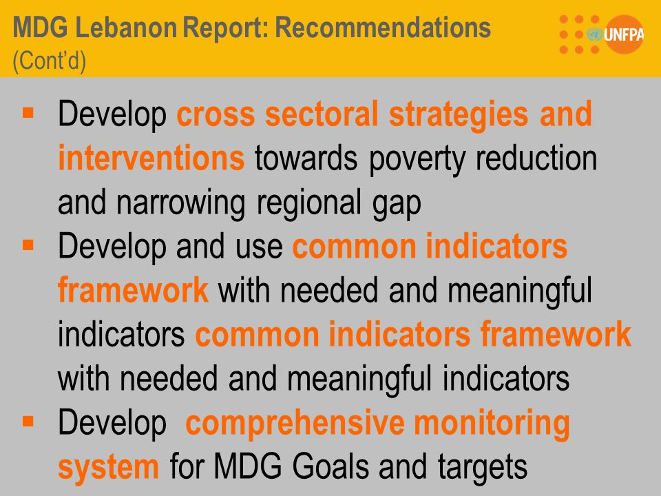 MDG Lebanon Report: Recommendations (Cont'd)  Develop cross sectoral strategies and interventions towards poverty reduction and narrowing regional gap  Develop and use common indicators framework with needed and meaningful indicators common indicators framework with needed and meaningful indicators  Develop comprehensive monitoring system for MDG Goals and targets