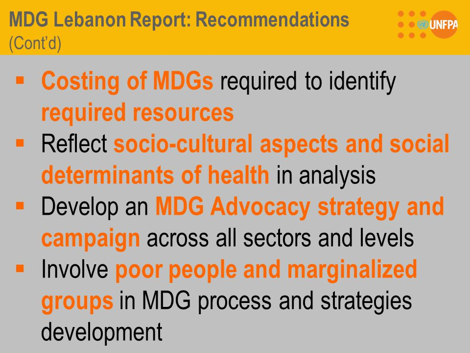 MDG Lebanon Report: Recommendations (Cont'd)  Costing of MDGs required to identify required resources  Reflect socio-cultural aspects and social determinants of health in analysis  Develop an MDG Advocacy strategy and campaign across all sectors and levels  Involve poor people and marginalized groups in MDG process and strategies development