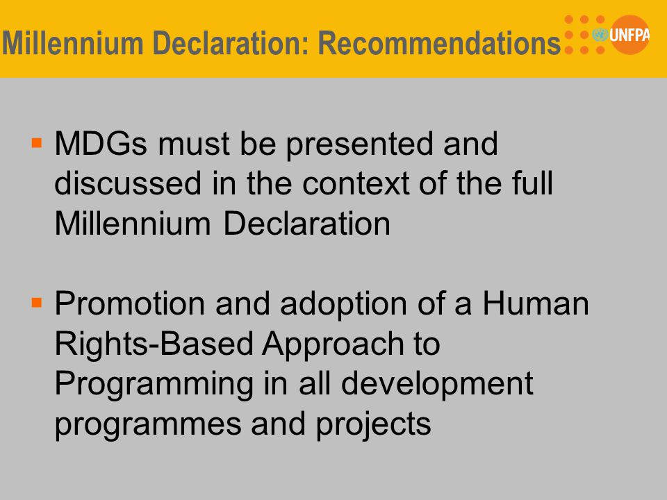 Millennium Declaration: Recommendations  MDGs must be presented and discussed in the context of the full Millennium Declaration  Promotion and adoption of a Human Rights-Based Approach to Programming in all development programmes and projects