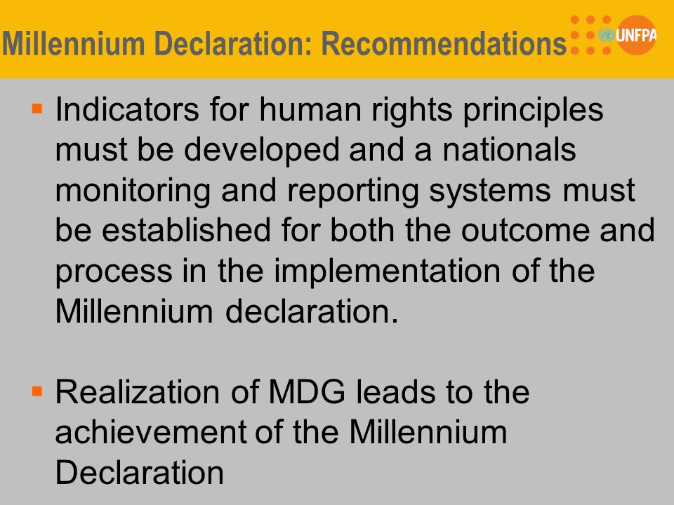 Millennium Declaration: Recommendations  Indicators for human rights principles must be developed and a nationals monitoring and reporting systems must be established for both the outcome and process in the implementation of the Millennium declaration.