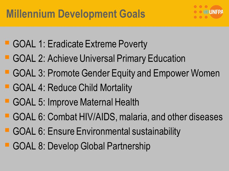 Millennium Development Goals  GOAL 1: Eradicate Extreme Poverty  GOAL 2: Achieve Universal Primary Education  GOAL 3: Promote Gender Equity and Empower Women  GOAL 4: Reduce Child Mortality  GOAL 5: Improve Maternal Health  GOAL 6: Combat HIV/AIDS, malaria, and other diseases  GOAL 6: Ensure Environmental sustainability  GOAL 8: Develop Global Partnership
