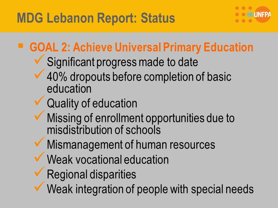 MDG Lebanon Report: Status  GOAL 2: Achieve Universal Primary Education Significant progress made to date 40% dropouts before completion of basic education Quality of education Missing of enrollment opportunities due to misdistribution of schools Mismanagement of human resources Weak vocational education Regional disparities Weak integration of people with special needs