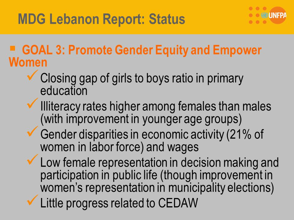 MDG Lebanon Report: Status  GOAL 3: Promote Gender Equity and Empower Women Closing gap of girls to boys ratio in primary education Illiteracy rates higher among females than males (with improvement in younger age groups) Gender disparities in economic activity (21% of women in labor force) and wages Low female representation in decision making and participation in public life (though improvement in women's representation in municipality elections) Little progress related to CEDAW