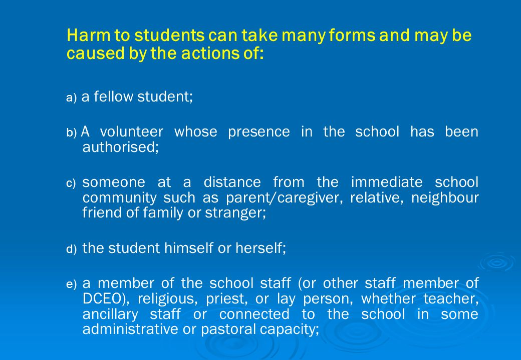 Harm to students can take many forms and may be caused by the actions of: a) a) a fellow student; b) b) A volunteer whose presence in the school has b