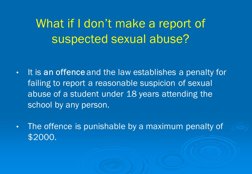 What if I don't make a report of suspected sexual abuse? It is an offence and the law establishes a penalty for failing to report a reasonable suspici