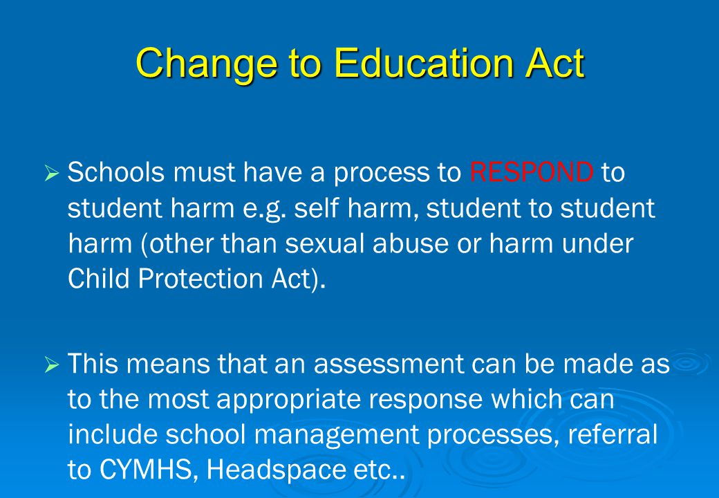 Change to Education Act   Schools must have a process to RESPOND to student harm e.g. self harm, student to student harm (other than sexual abuse or