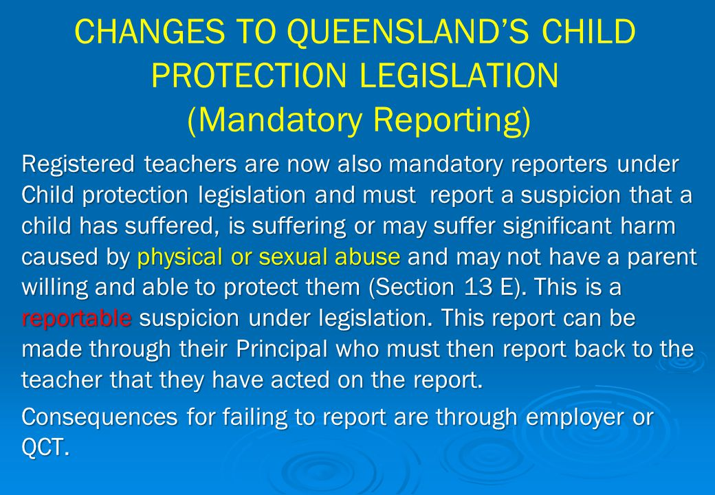 CHANGES TO QUEENSLAND'S CHILD PROTECTION LEGISLATION (Mandatory Reporting) Registered teachers are now also mandatory reporters under Child protection