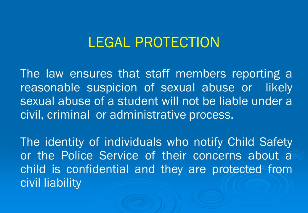 LEGAL PROTECTION The law ensures that staff members reporting a reasonable suspicion of sexual abuse or likely sexual abuse of a student will not be l