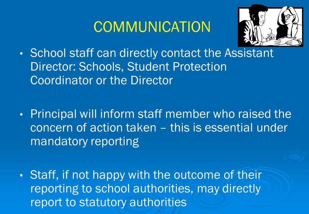 COMMUNICATION School staff can directly contact the Assistant Director: Schools, Student Protection Coordinator or the Director Principal will inform