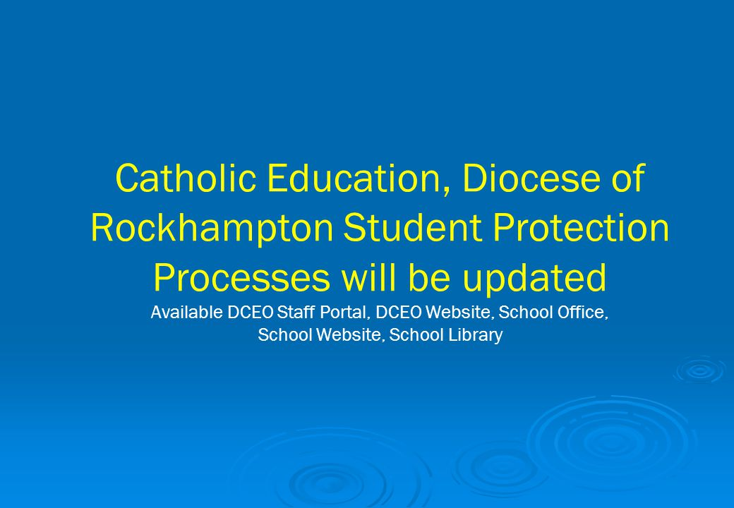 Catholic Education, Diocese of Rockhampton Student Protection Processes will be updated Available DCEO Staff Portal, DCEO Website, School Office, Scho