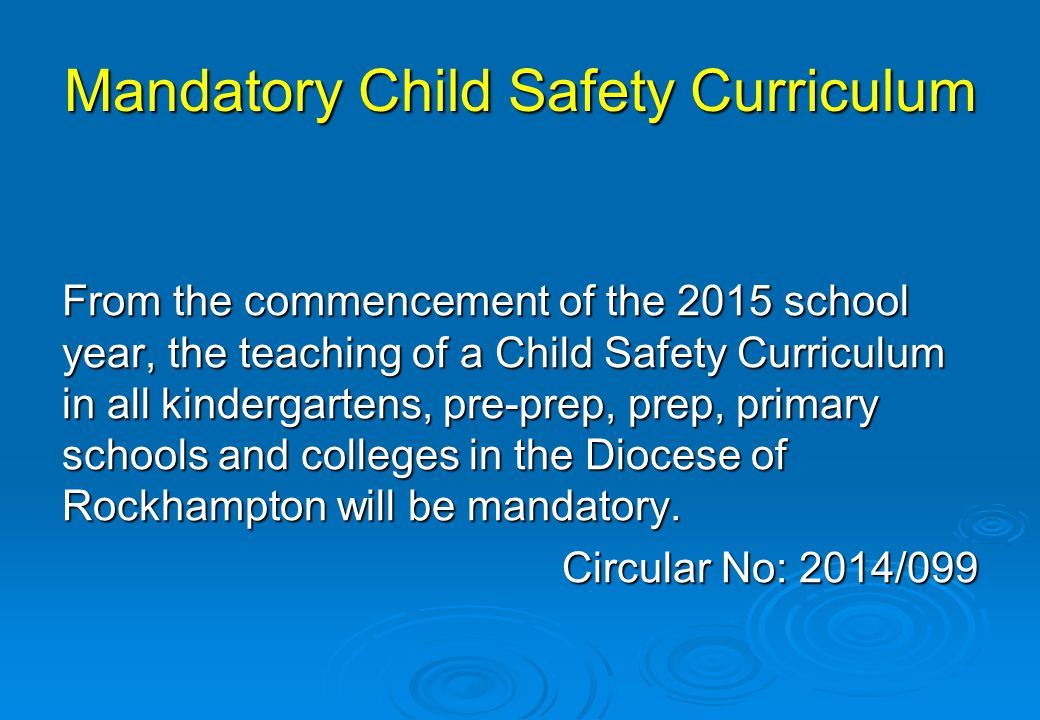 Mandatory Child Safety Curriculum From the commencement of the 2015 school year, the teaching of a Child Safety Curriculum in all kindergartens, pre-p