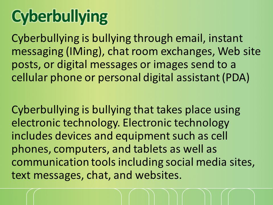 Cyberbullying is bullying through email, instant messaging (IMing), chat room exchanges, Web site posts, or digital messages or images send to a cellu