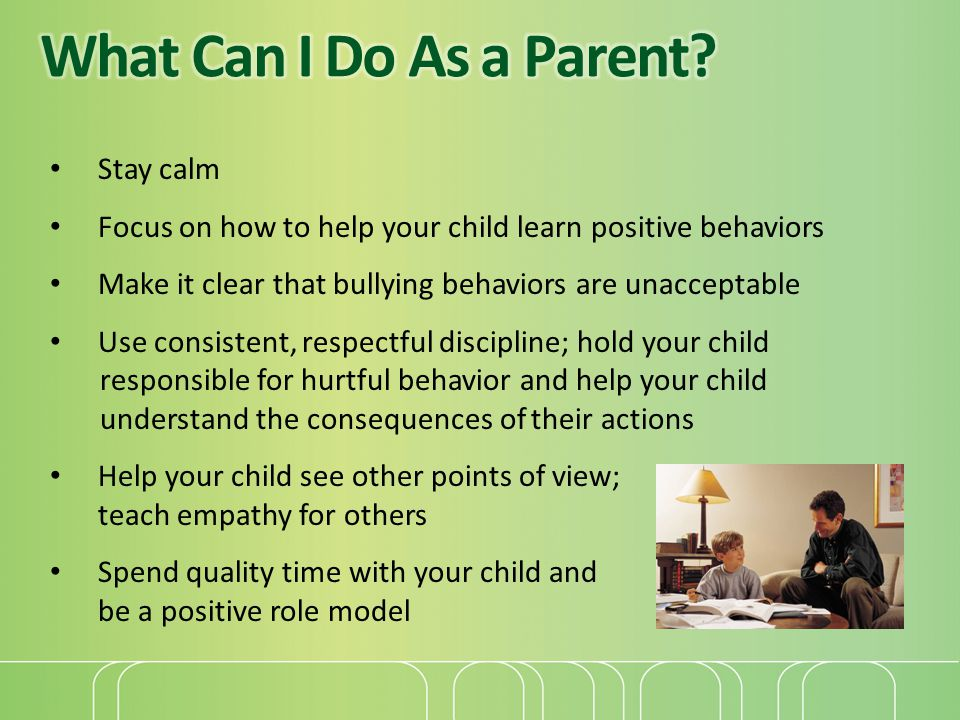 Stay calm Focus on how to help your child learn positive behaviors Make it clear that bullying behaviors are unacceptable Use consistent, respectful d