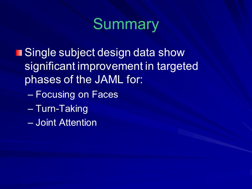 Summary Single subject design data show significant improvement in targeted phases of the JAML for: – –Focusing on Faces – –Turn-Taking – –Joint Attention