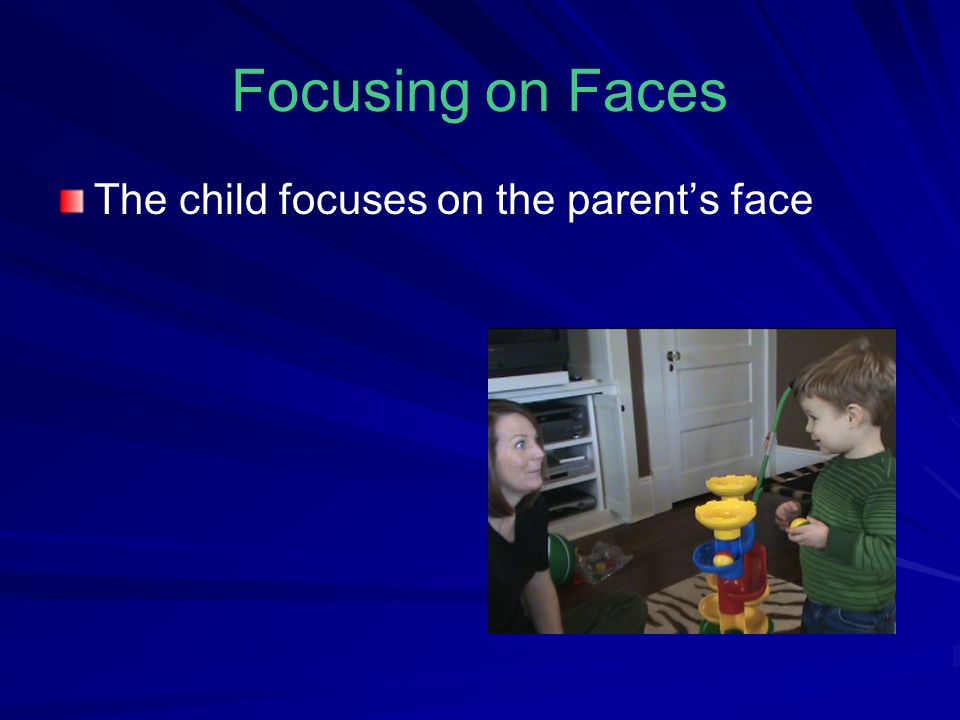 Focusing on Faces The child focuses on the parent's face