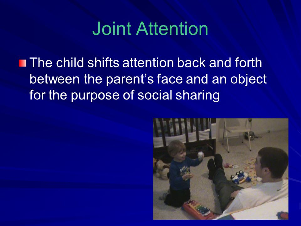 Joint Attention The child shifts attention back and forth between the parent's face and an object for the purpose of social sharing