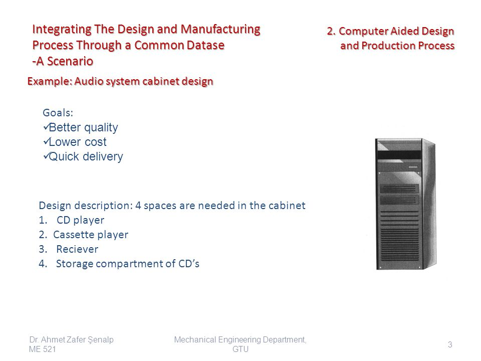 Integrating The Design and Manufacturing Process Through a Common Datase -A Scenario Goals: Better quality Lower cost Quick delivery Design descriptio
