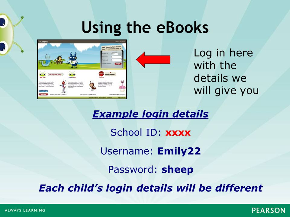 Using the eBooks Example login details School ID: xxxx Username: Emily22 Password: sheep Each child's login details will be different Log in here with the details we will give you